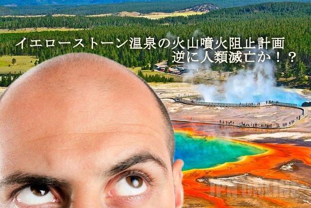 【火山噴火】イエローストーン温泉の火山噴火阻止計画で逆に人類滅亡か!?ハゲは今のうちに温泉に入れ!