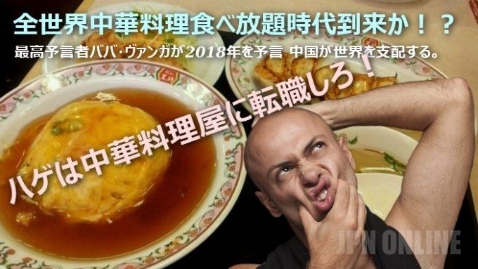 【全世界中華料理食べ放題時代到来か!?】最高予言者ババ・ヴァンガが2018年を予言 中国が世界を支配する。ハゲは中華料理屋に転職しろ!
